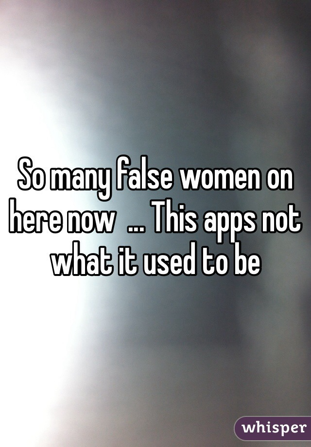 So many false women on here now  ... This apps not what it used to be