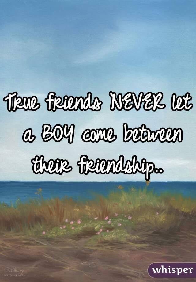 True friends NEVER let a BOY come between their friendship..