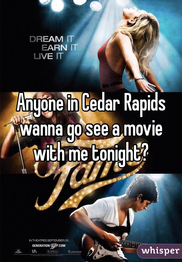 Anyone in Cedar Rapids wanna go see a movie with me tonight?