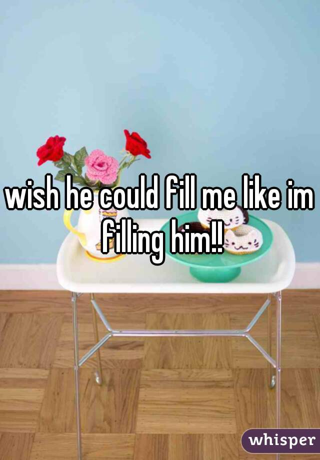 wish he could fill me like im filling him!!
