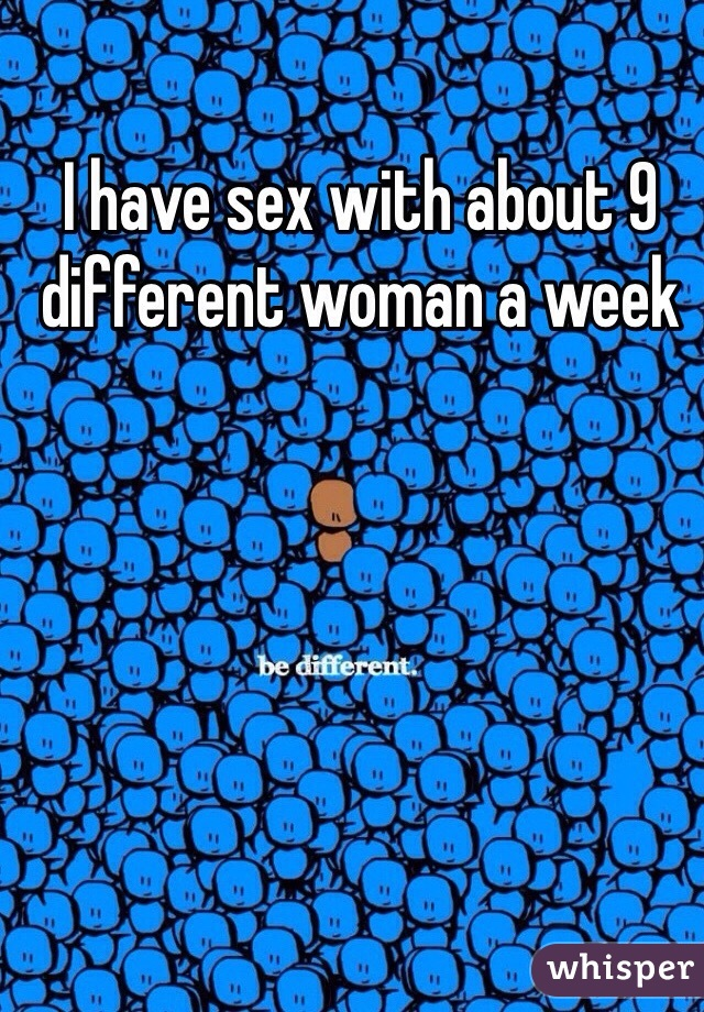 I have sex with about 9 different woman a week