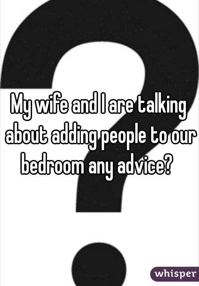 My wife and I are talking about adding people to our bedroom any advice?