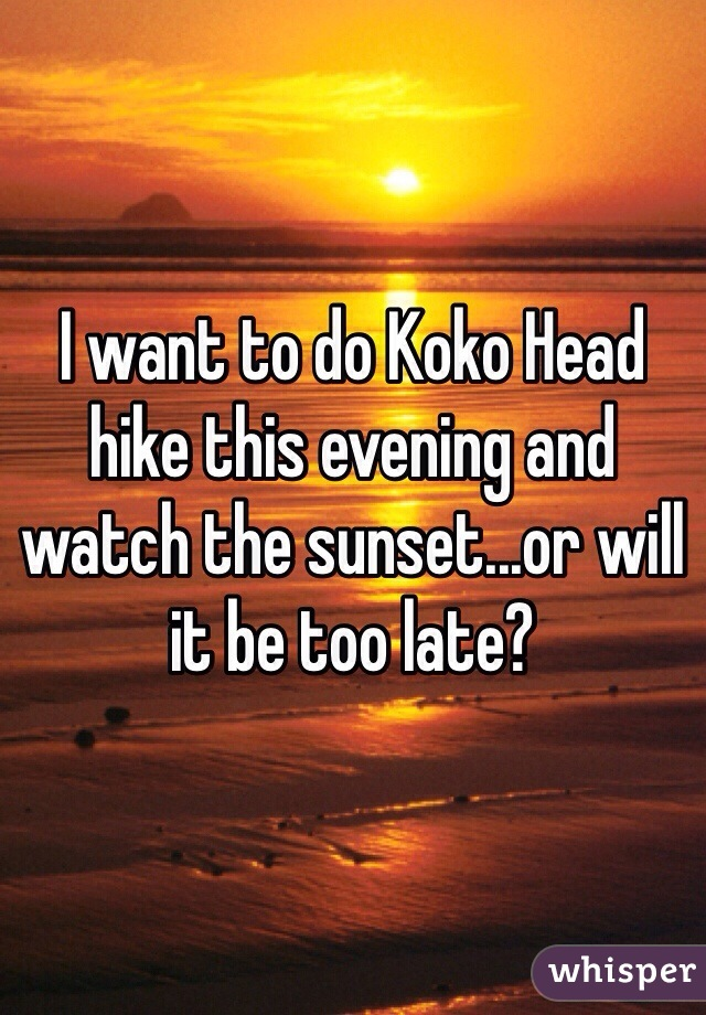 I want to do Koko Head hike this evening and watch the sunset...or will it be too late?