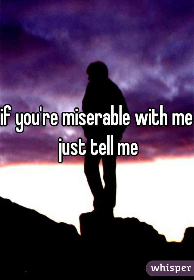 if you're miserable with me just tell me