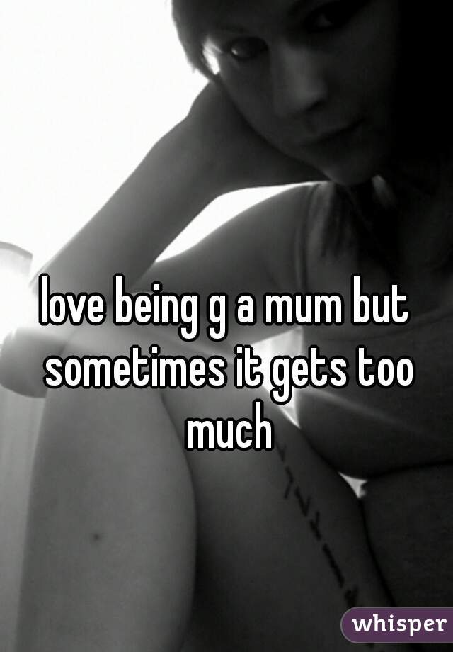 love being g a mum but sometimes it gets too much