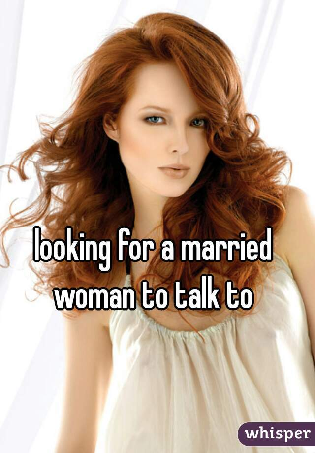 looking for a married woman to talk to