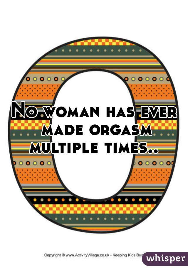No woman has ever made orgasm multiple times..