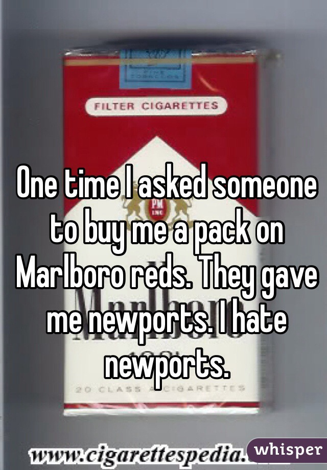 One time I asked someone to buy me a pack on Marlboro reds. They gave me newports. I hate newports.
