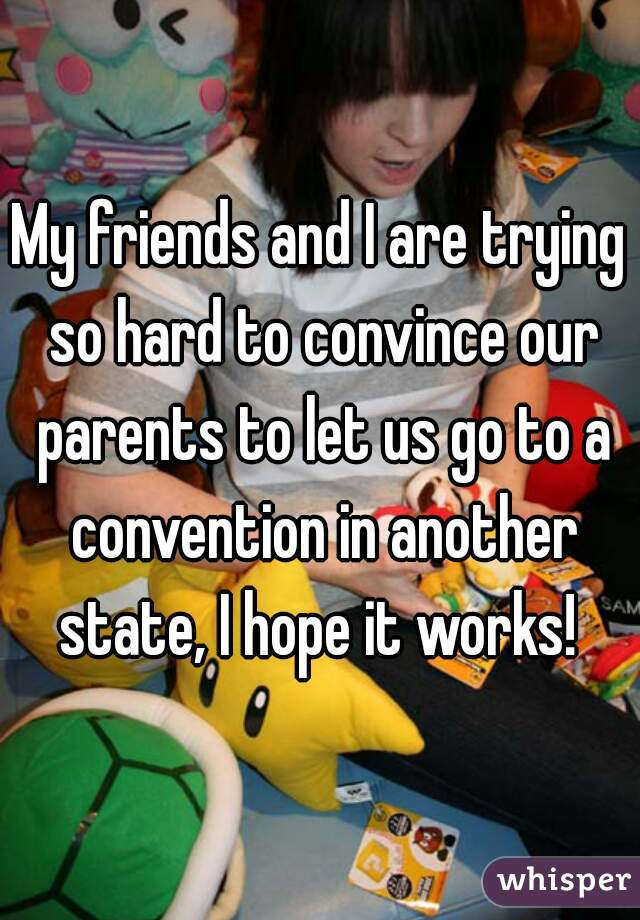 My friends and I are trying so hard to convince our parents to let us go to a convention in another state, I hope it works!