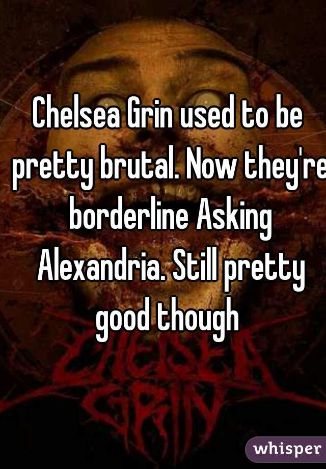 Chelsea Grin used to be pretty brutal. Now they're borderline Asking Alexandria. Still pretty good though