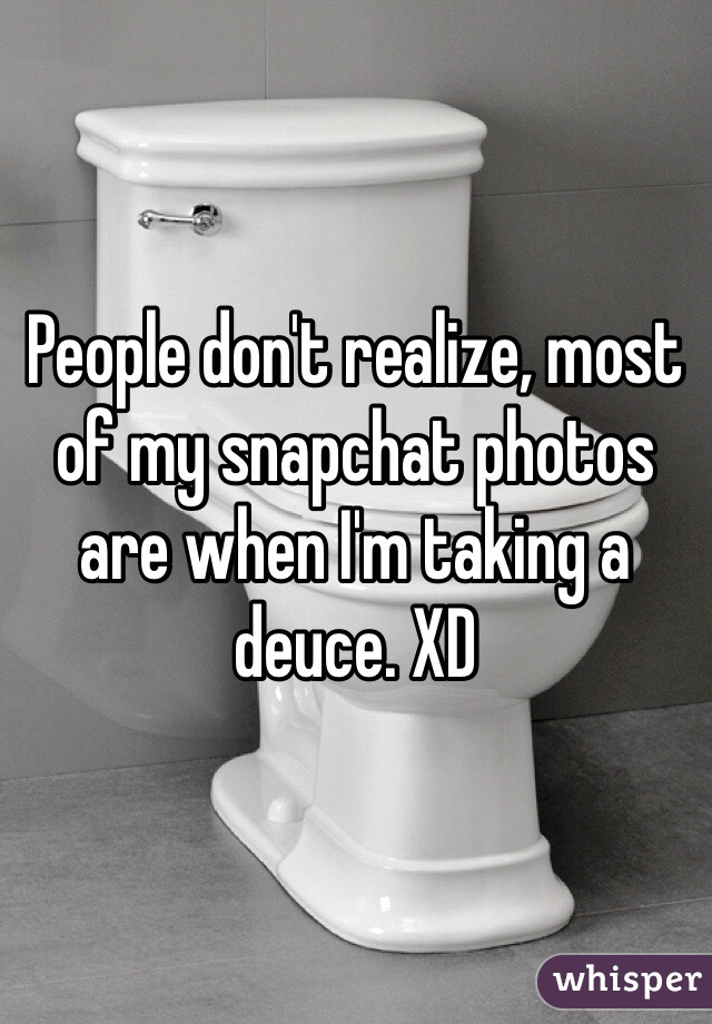People don't realize, most of my snapchat photos are when I'm taking a deuce. XD