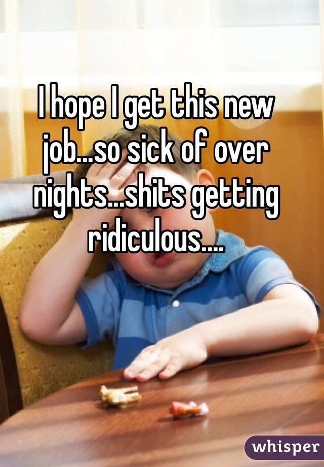 I hope I get this new job...so sick of over nights...shits getting ridiculous....