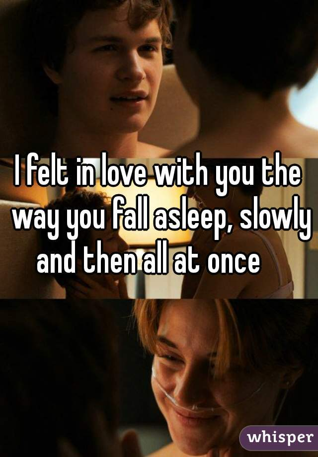 I felt in love with you the way you fall asleep, slowly and then all at once
