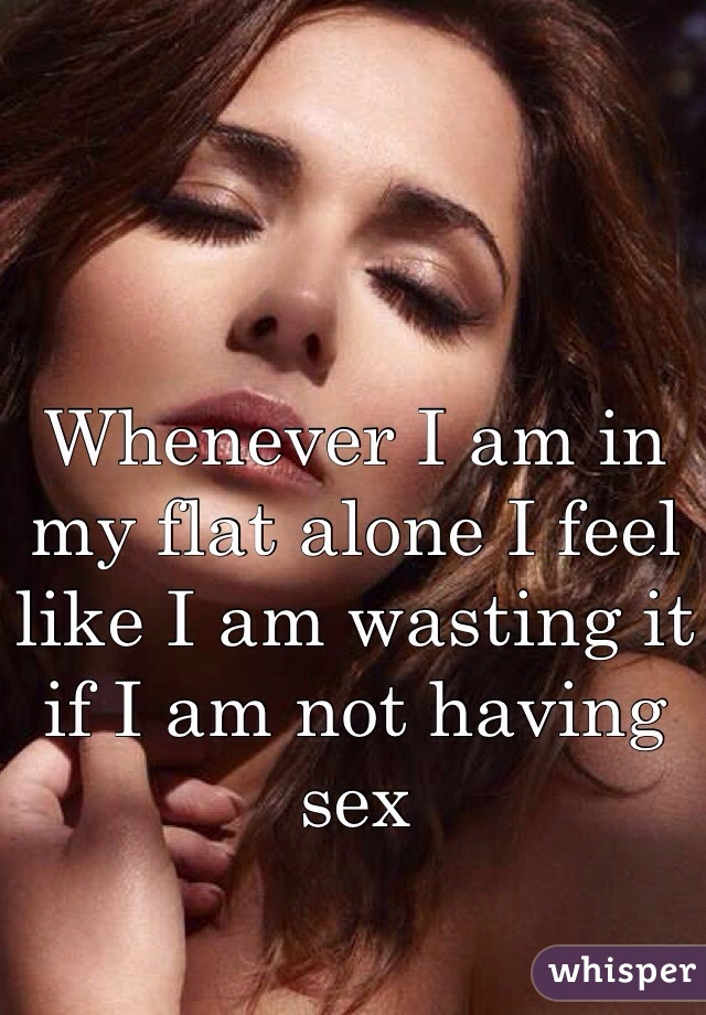 Whenever I am in my flat alone I feel like I am wasting it if I am not having sex