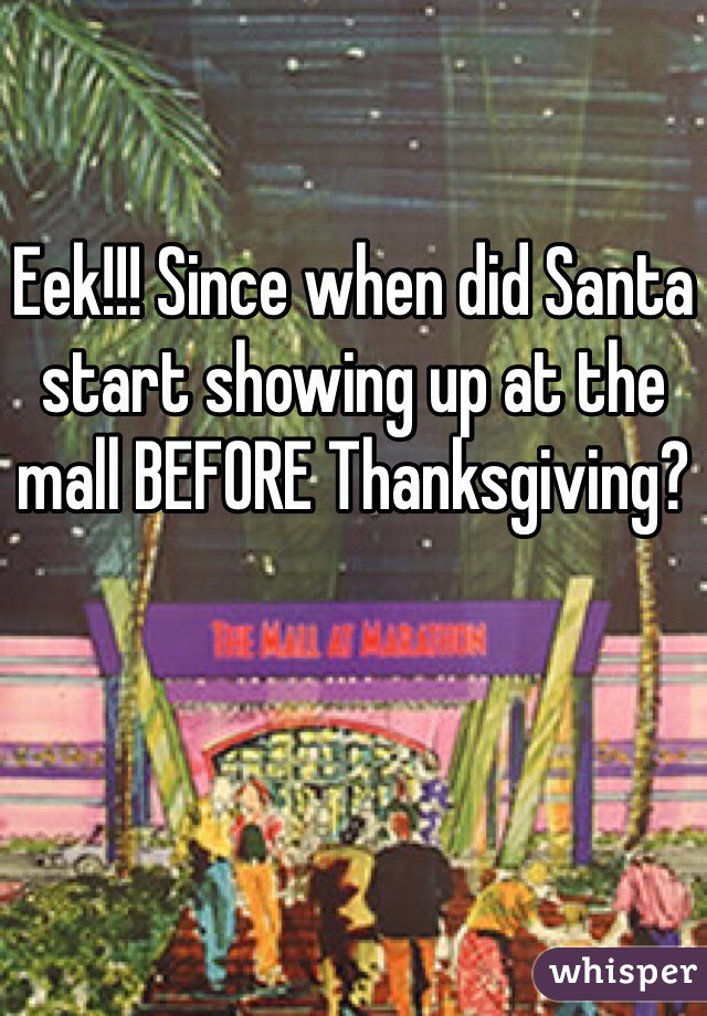 Eek!!! Since when did Santa start showing up at the mall BEFORE Thanksgiving?