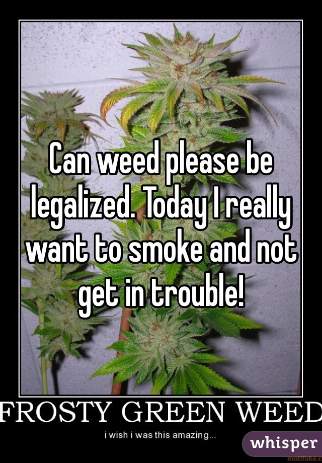 Can weed please be legalized. Today I really want to smoke and not get in trouble!