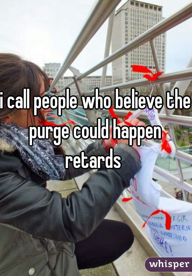 i call people who believe the purge could happen  retards