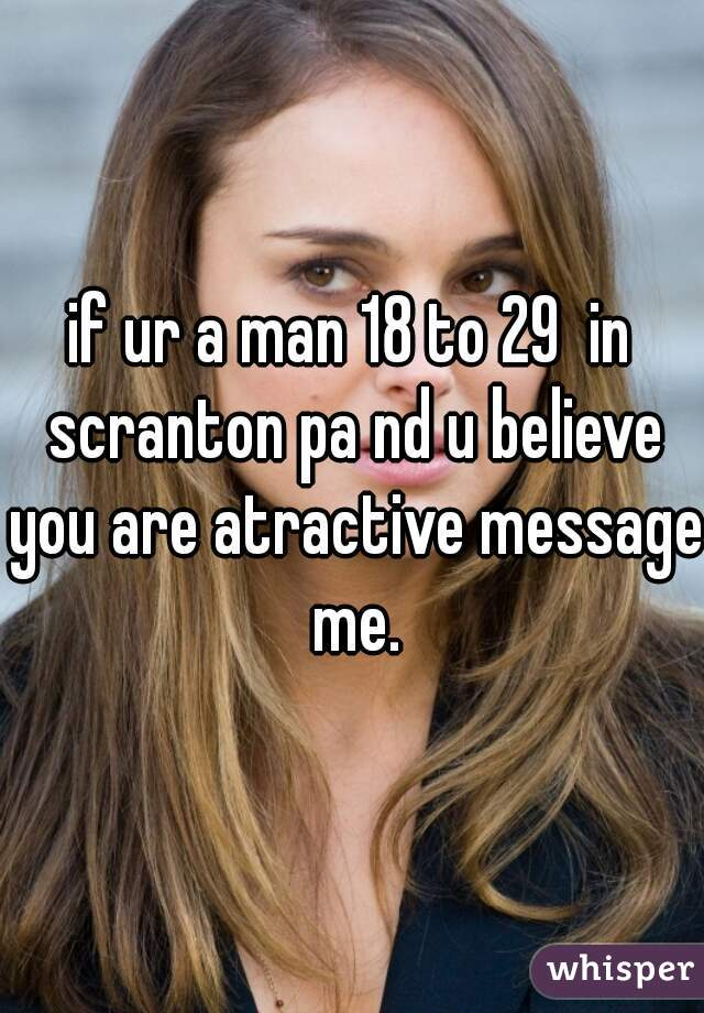 if ur a man 18 to 29  in scranton pa nd u believe you are atractive message me.