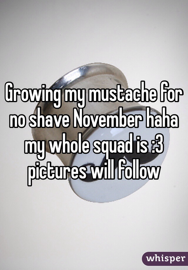 Growing my mustache for no shave November haha my whole squad is :3 pictures will follow