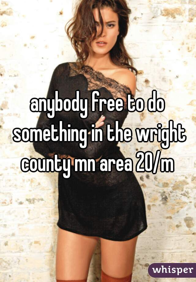 anybody free to do something in the wright county mn area 20/m