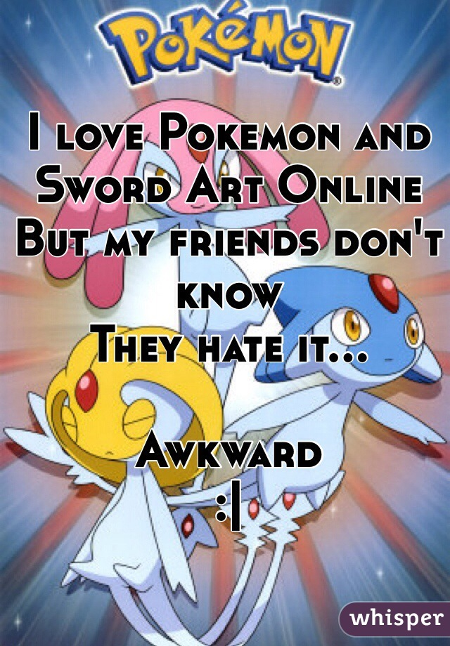 I love Pokemon and Sword Art Online But my friends don't know They hate it...  Awkward :|