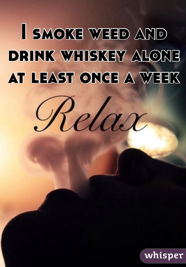 I smoke weed and drink whiskey alone at least once a week