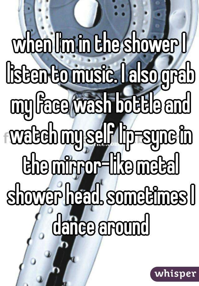 when I'm in the shower I listen to music. I also grab my face wash bottle and watch my self lip-sync in the mirror-like metal shower head. sometimes I dance around