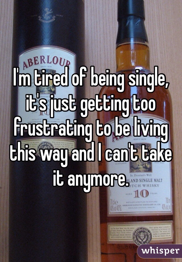 I'm tired of being single, it's just getting too frustrating to be living this way and I can't take it anymore.
