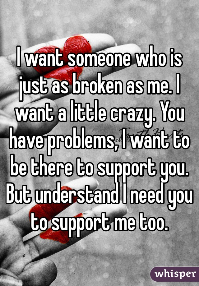 I want someone who is just as broken as me. I want a little crazy. You have problems, I want to be there to support you. But understand I need you to support me too.