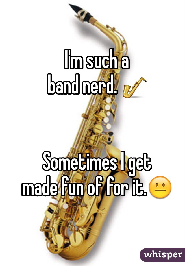 I'm such a  band nerd. 🎷   Sometimes I get  made fun of for it.😐