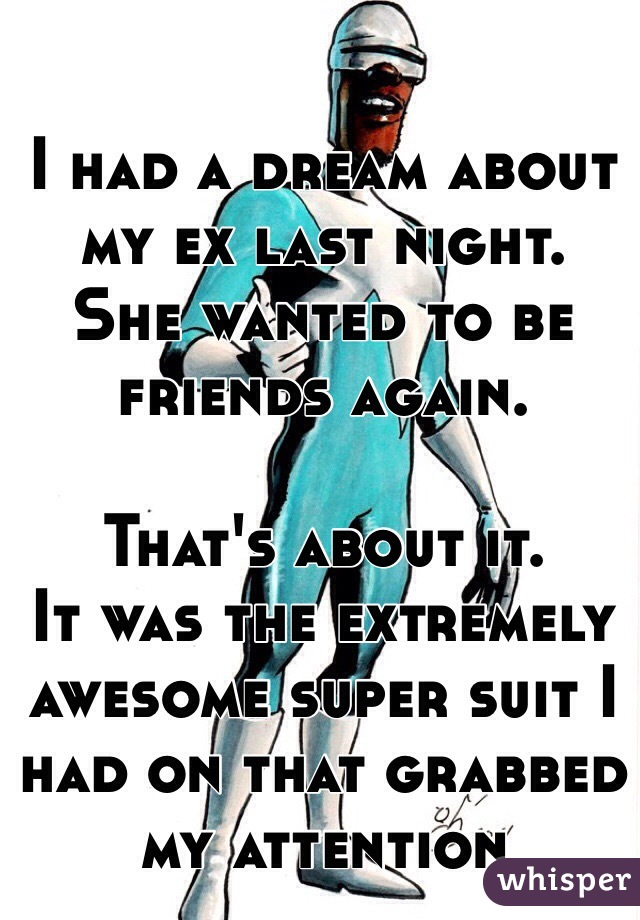 I had a dream about my ex last night. She wanted to be friends again.  That's about it. It was the extremely awesome super suit I had on that grabbed my attention