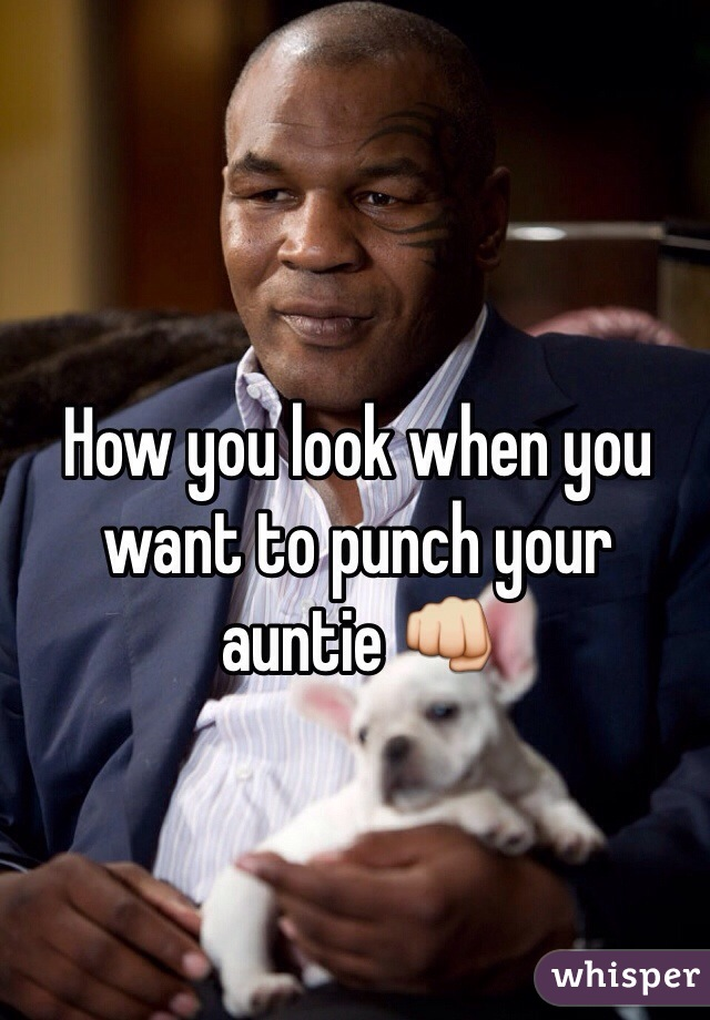 How you look when you want to punch your auntie 👊