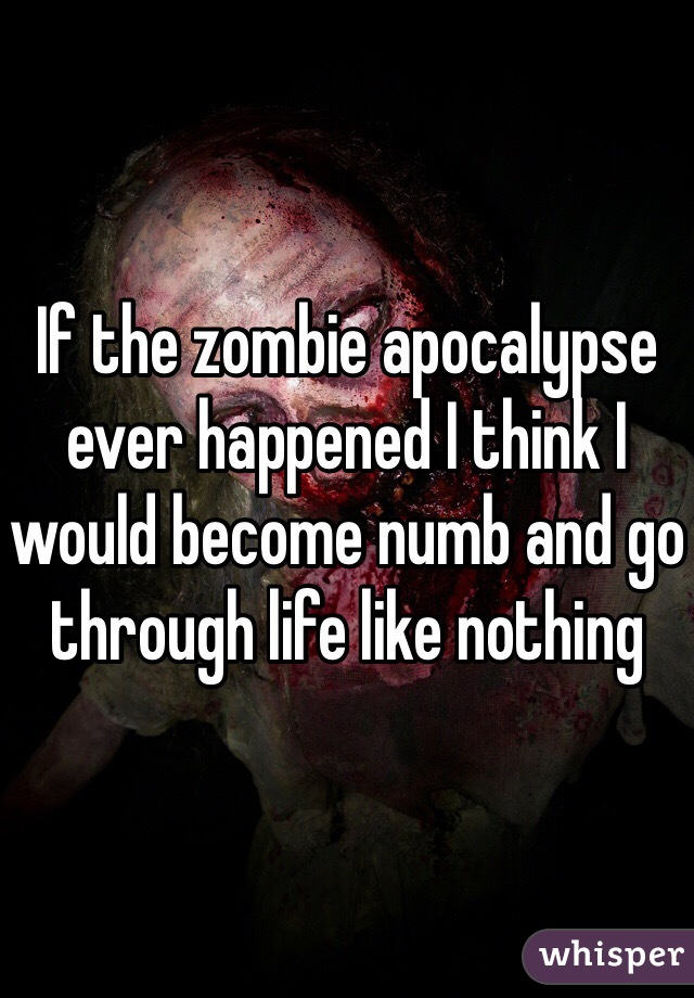 If the zombie apocalypse ever happened I think I would become numb and go through life like nothing