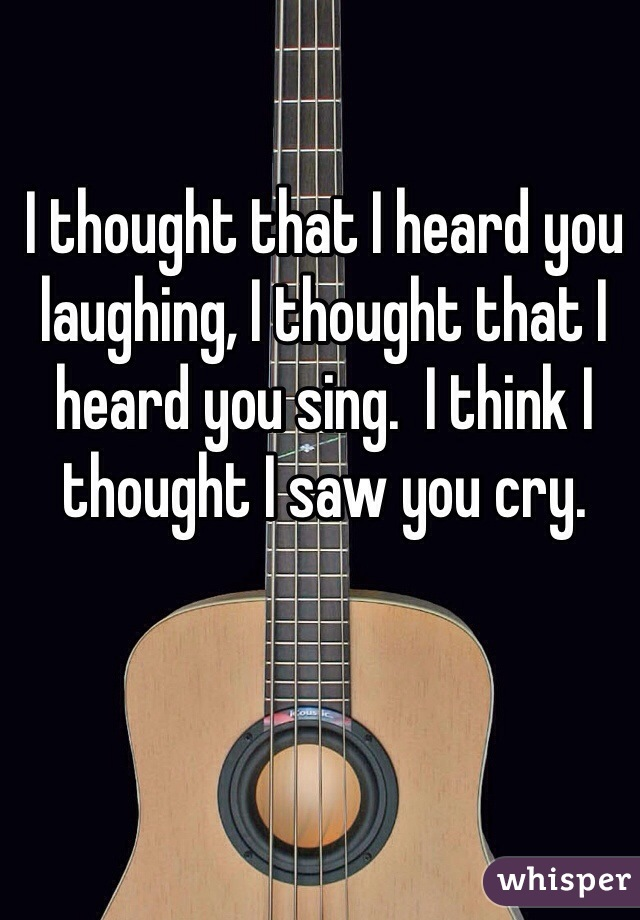 I thought that I heard you laughing, I thought that I heard you sing.  I think I thought I saw you cry.