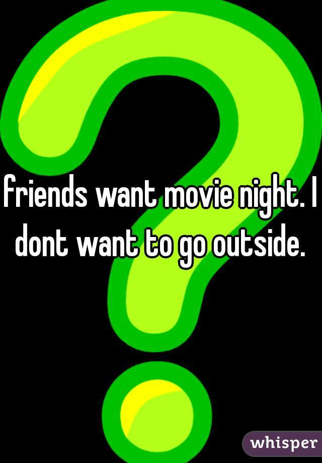 friends want movie night. I dont want to go outside.