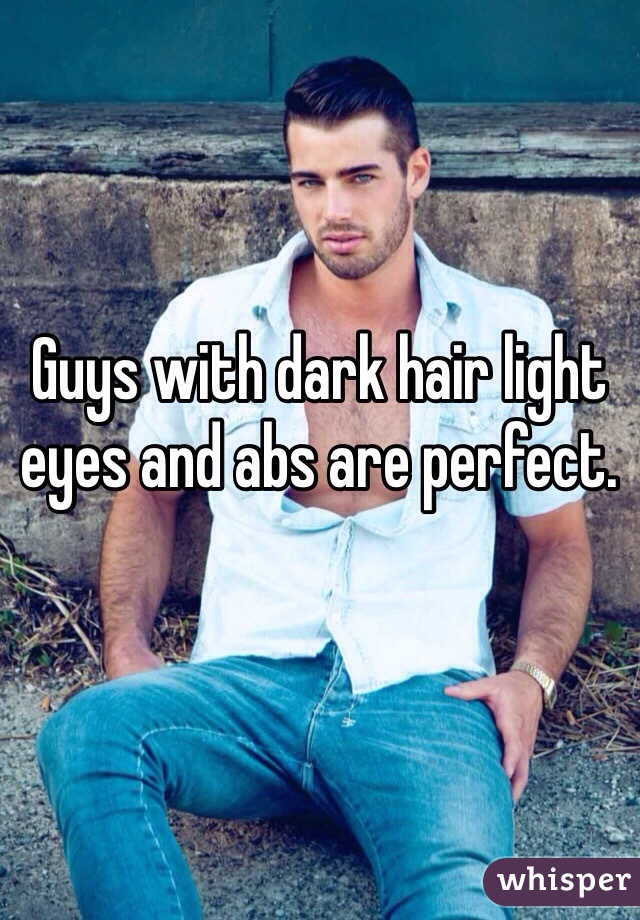 Guys with dark hair light eyes and abs are perfect.