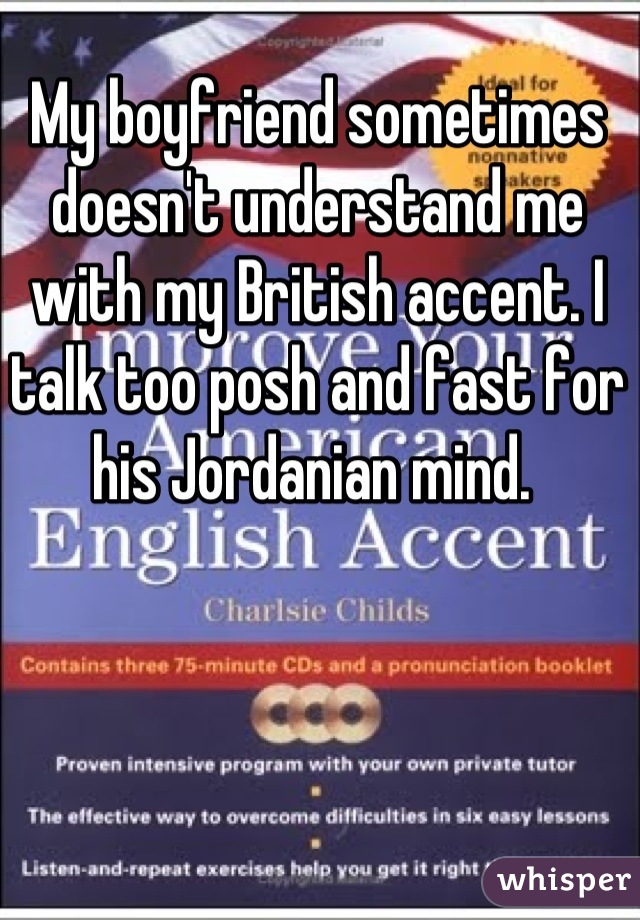 My boyfriend sometimes doesn't understand me with my British accent. I talk too posh and fast for his Jordanian mind.