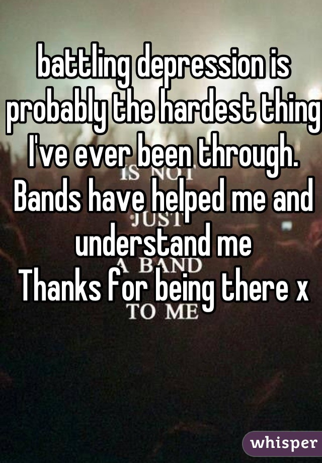 battling depression is probably the hardest thing I've ever been through. Bands have helped me and understand me  Thanks for being there x