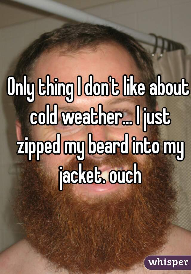 Only thing I don't like about cold weather... I just zipped my beard into my jacket. ouch
