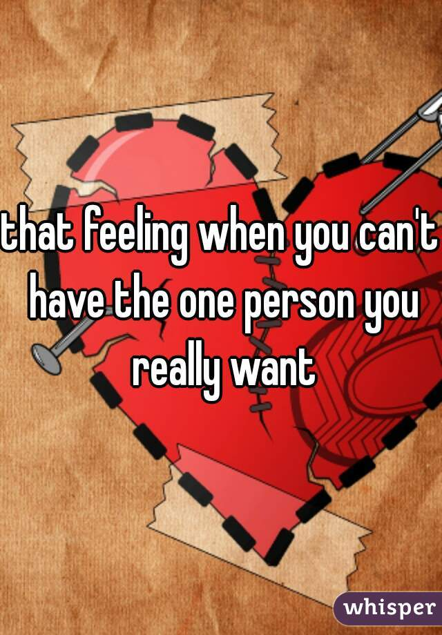 that feeling when you can't have the one person you really want