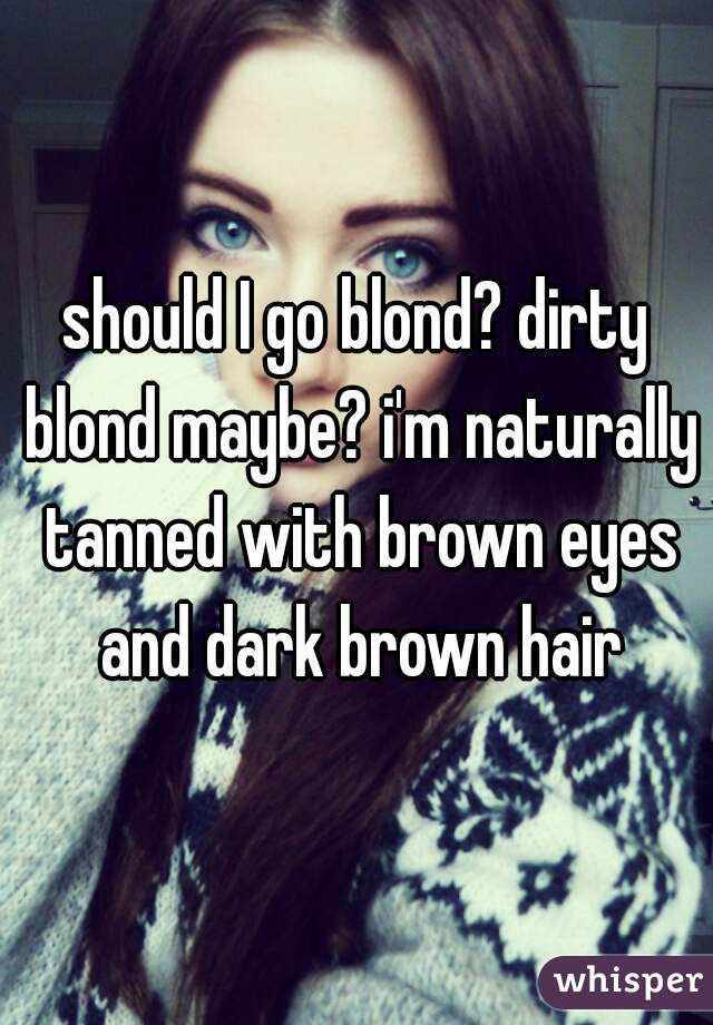 should I go blond? dirty blond maybe? i'm naturally tanned with brown eyes and dark brown hair