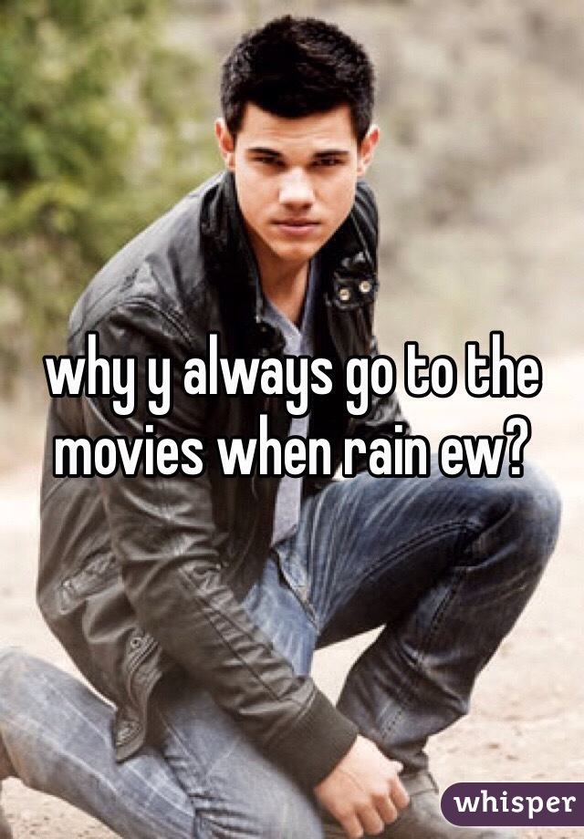 why y always go to the movies when rain ew?