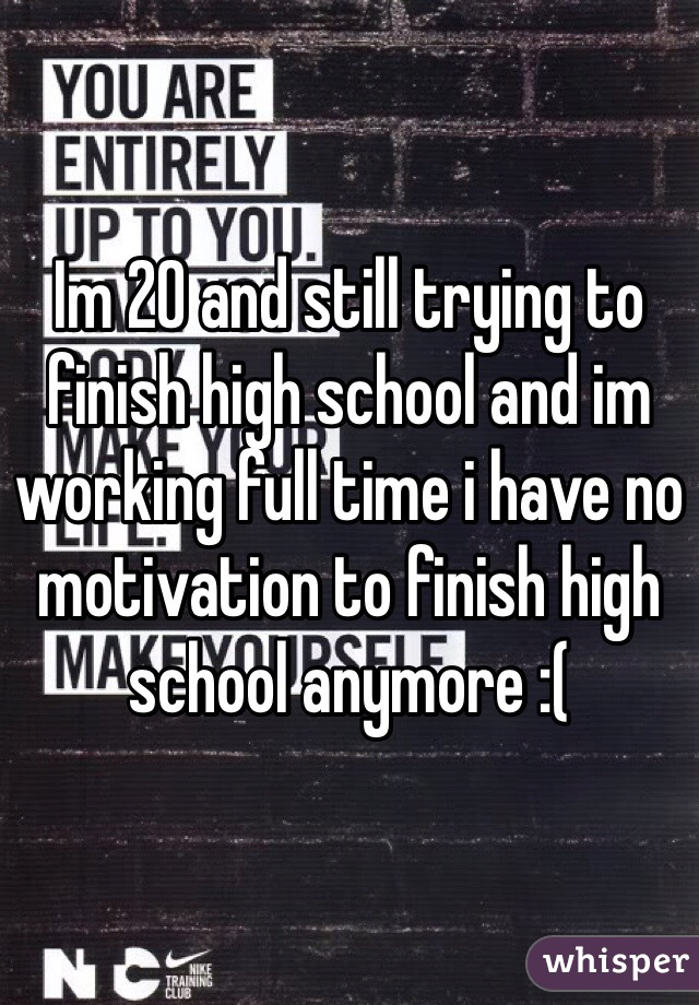 Im 20 and still trying to finish high school and im working full time i have no motivation to finish high school anymore :(