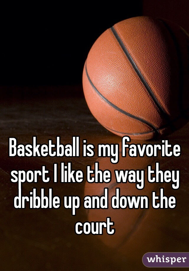 Basketball is my favorite sport I like the way they dribble up and down the court