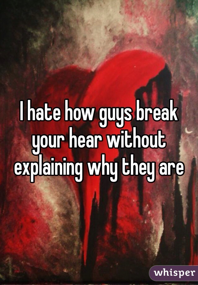 I hate how guys break your hear without explaining why they are