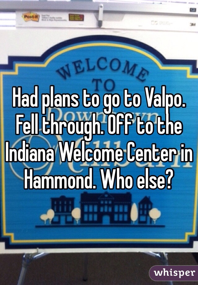 Had plans to go to Valpo. Fell through. Off to the Indiana Welcome Center in Hammond. Who else?