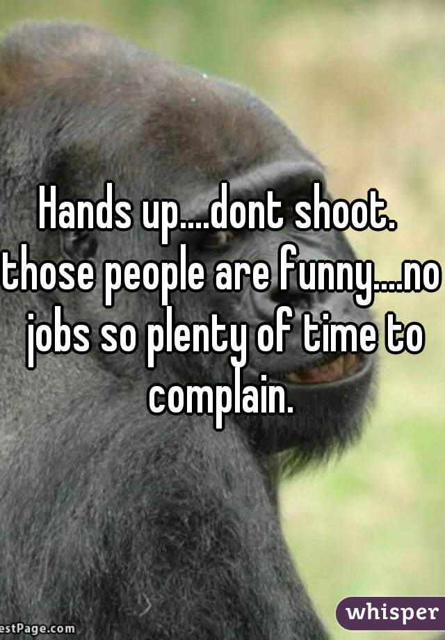 Hands up....dont shoot.  those people are funny....no jobs so plenty of time to complain.