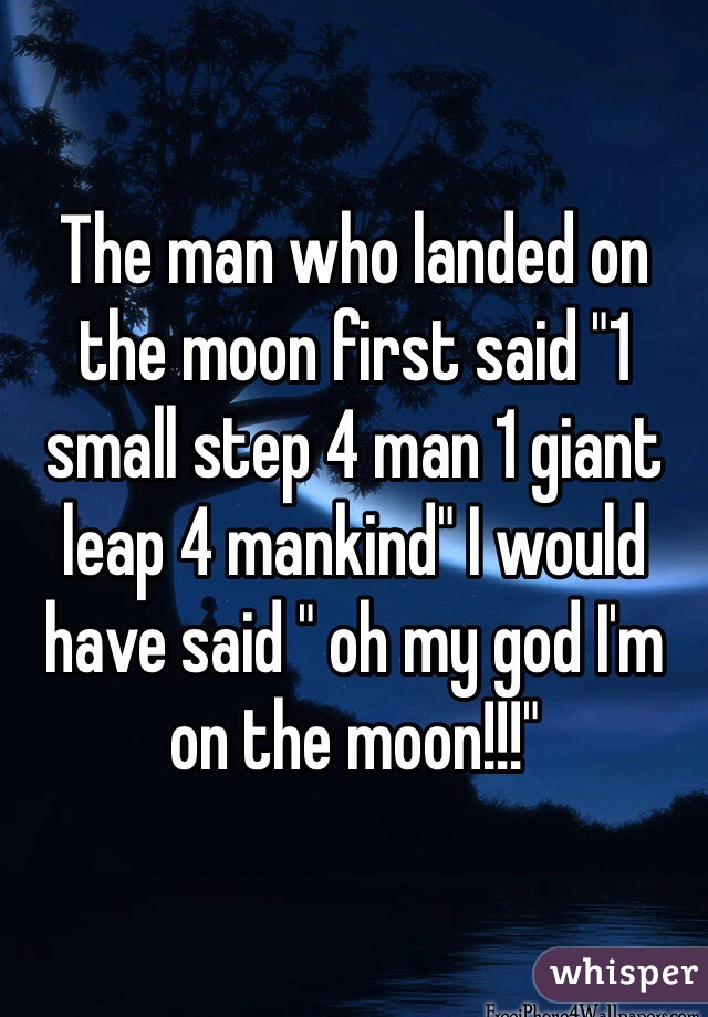 """The man who landed on the moon first said """"1 small step 4 man 1 giant leap 4 mankind"""" I would have said """" oh my god I'm on the moon!!!"""""""