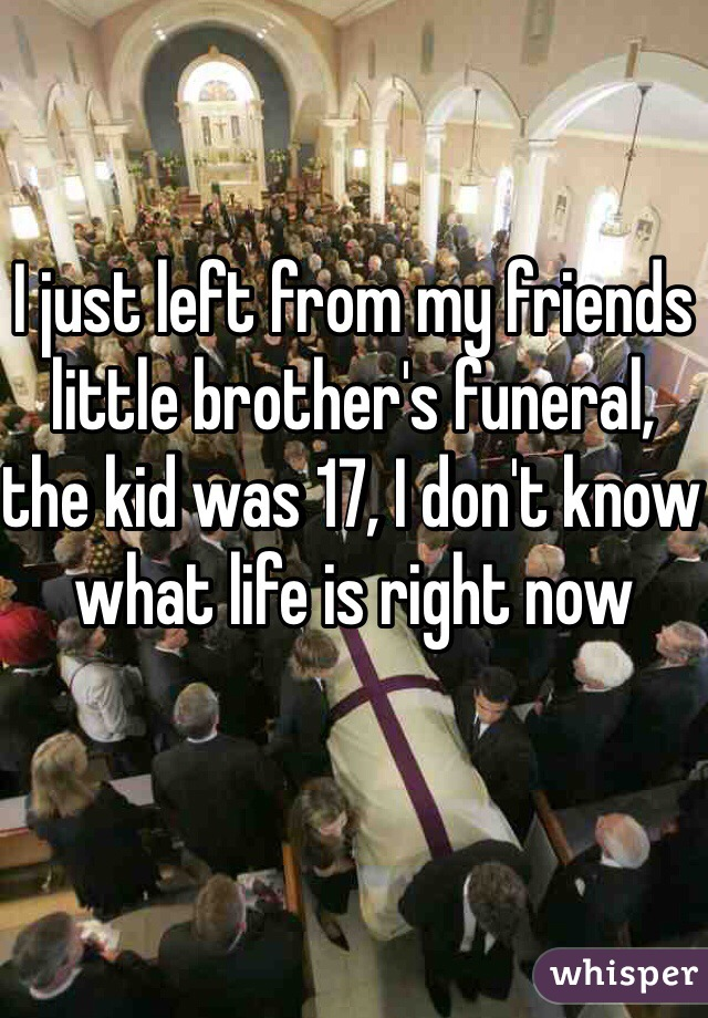 I just left from my friends little brother's funeral, the kid was 17, I don't know what life is right now