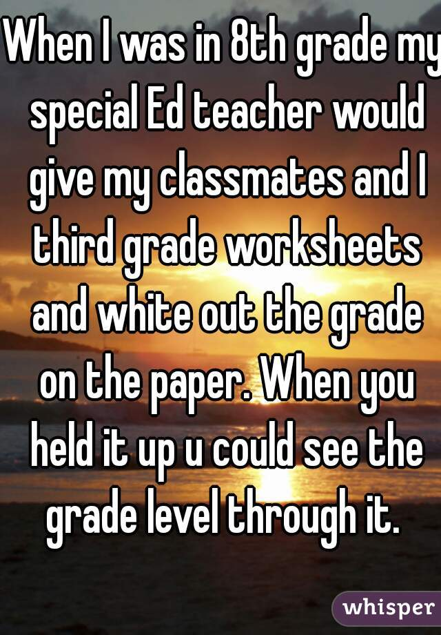 When I was in 8th grade my special Ed teacher would give my classmates and I third grade worksheets and white out the grade on the paper. When you held it up u could see the grade level through it.